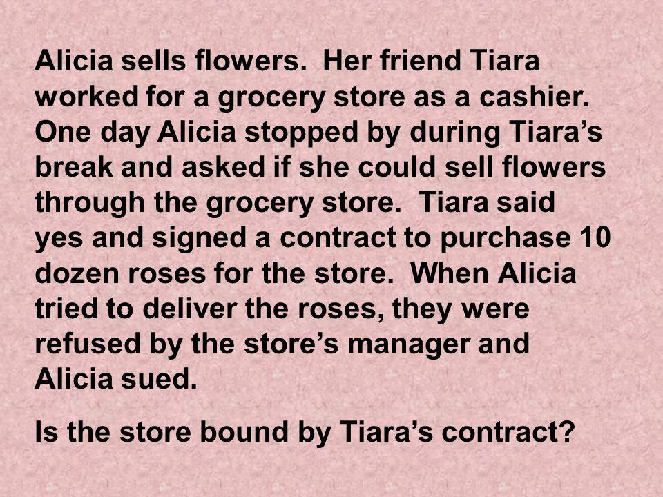 Alicia sells flowers. Her friend Tiara worked for a grocery store as a cashier. One day Alicia stopped by during Tiara's break and asked if she could sell flowers through the grocery store. Tiara said yes and signed a contract to purchase 10 dozen roses for the store. When Alicia tried to deliver the roses, they were refused by the store's manager and Alicia sued.