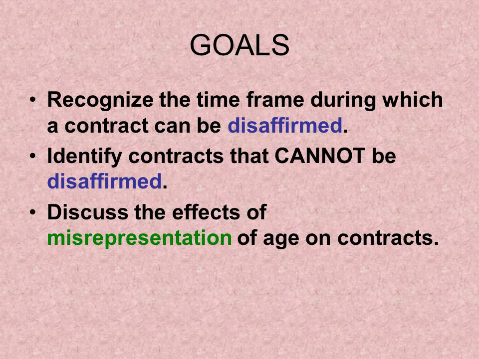 GOALS Recognize the time frame during which a contract can be disaffirmed. Identify contracts that CANNOT be disaffirmed.