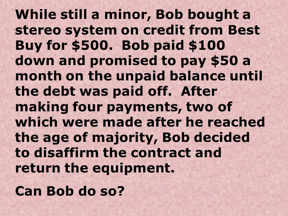 While still a minor, Bob bought a stereo system on credit from Best Buy for $500. Bob paid $100 down and promised to pay $50 a month on the unpaid balance until the debt was paid off. After making four payments, two of which were made after he reached the age of majority, Bob decided to disaffirm the contract and return the equipment.