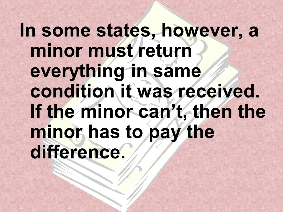 In some states, however, a minor must return everything in same condition it was received.
