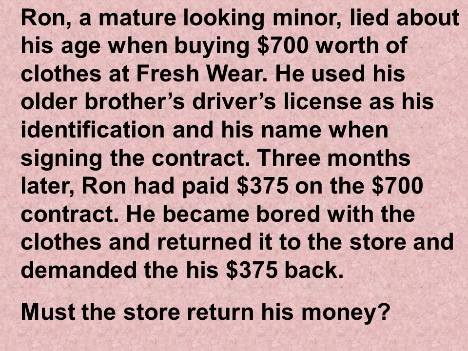 Ron, a mature looking minor, lied about his age when buying $700 worth of clothes at Fresh Wear. He used his older brother's driver's license as his identification and his name when signing the contract. Three months later, Ron had paid $375 on the $700 contract. He became bored with the clothes and returned it to the store and demanded the his $375 back.