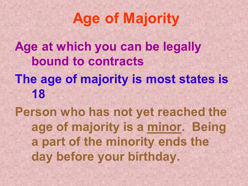 Age of Majority Age at which you can be legally bound to contracts