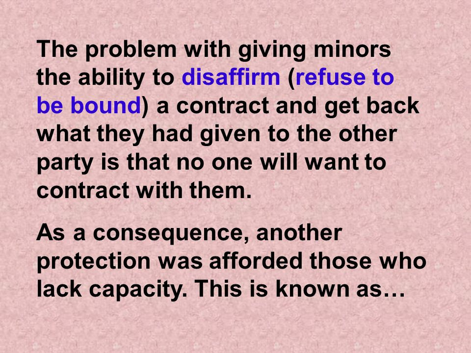 The problem with giving minors the ability to disaffirm (refuse to be bound) a contract and get back what they had given to the other party is that no one will want to contract with them.