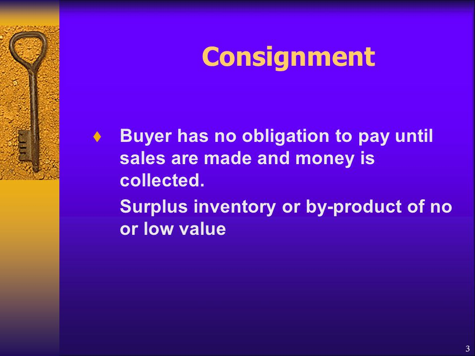 Consignment Buyer has no obligation to pay until sales are made and money is collected.