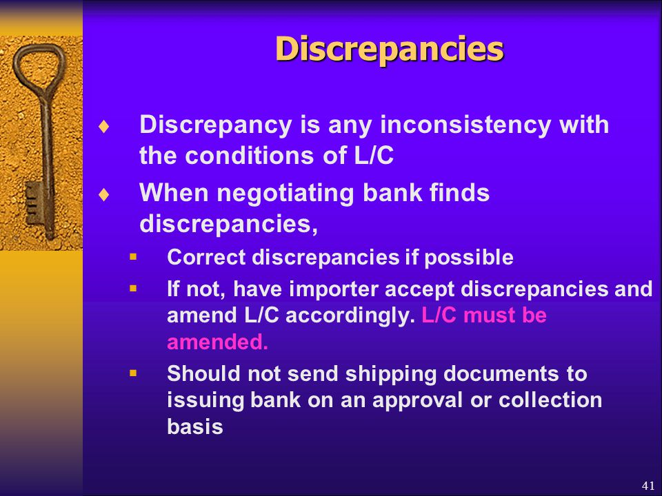 Discrepancies Discrepancy is any inconsistency with the conditions of L/C. When negotiating bank finds discrepancies,