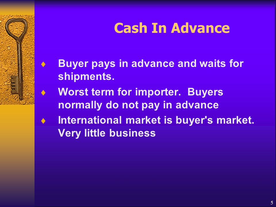 Cash In Advance Buyer pays in advance and waits for shipments.