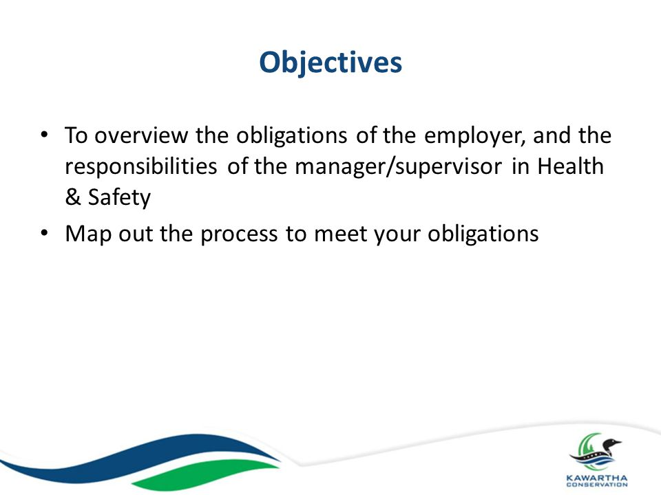 Objectives To overview the obligations of the employer, and the responsibilities of the manager/supervisor in Health & Safety.