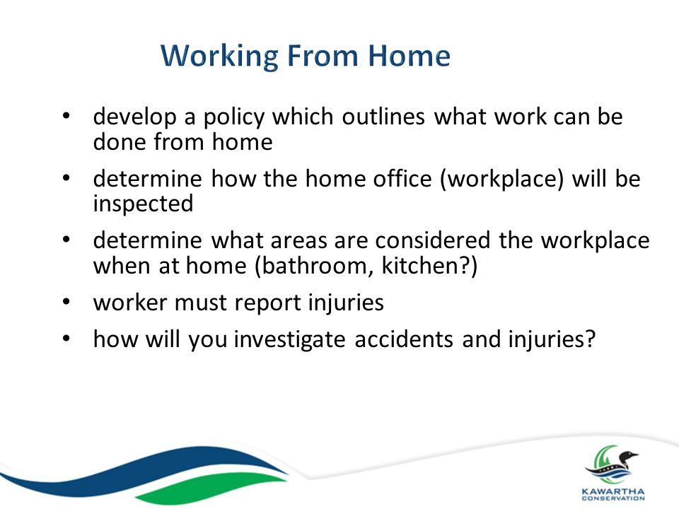 Working From Home develop a policy which outlines what work can be done from home. determine how the home office (workplace) will be inspected.