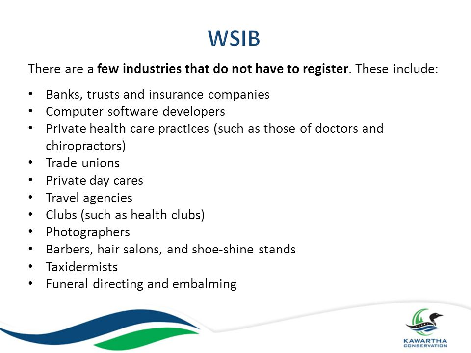 WSIB There are a few industries that do not have to register. These include: Banks, trusts and insurance companies.