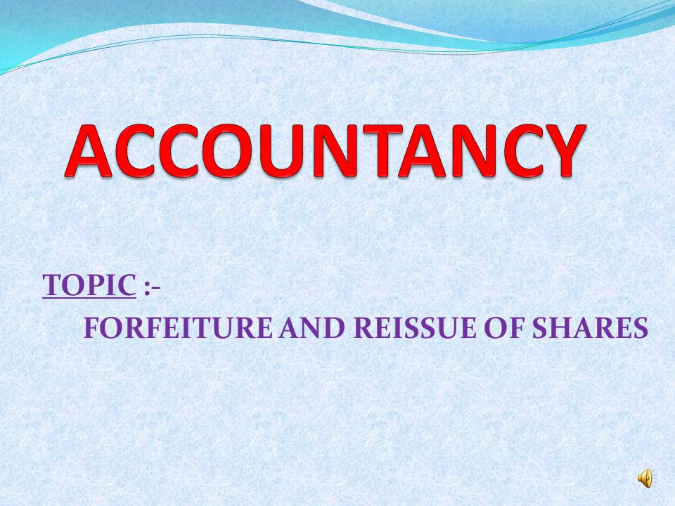 TOPIC :- FORFEITURE AND REISSUE OF SHARES