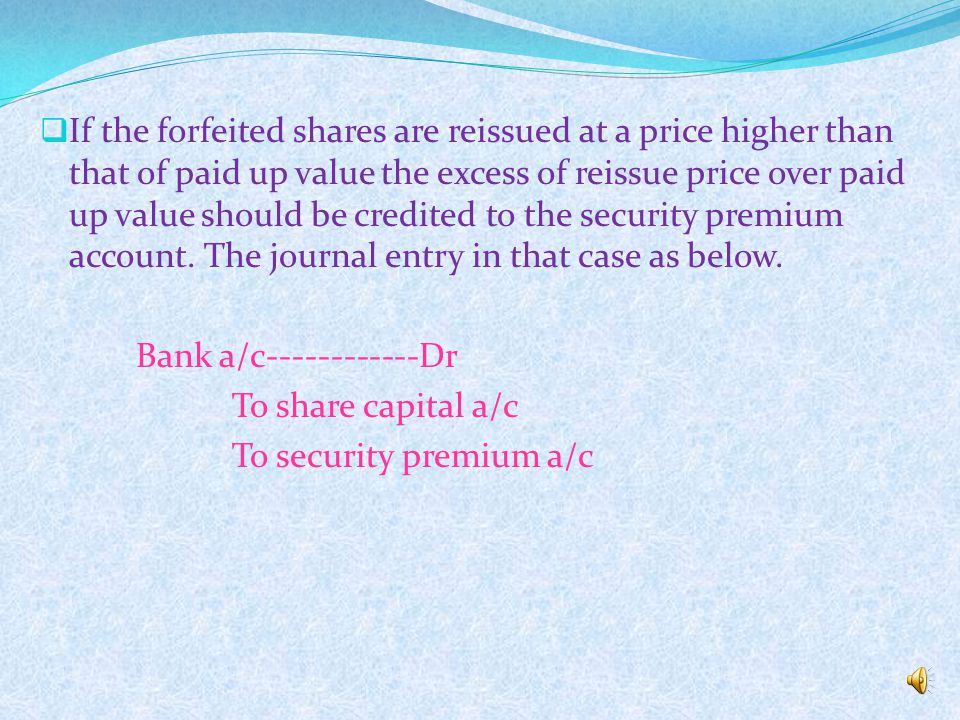 If the forfeited shares are reissued at a price higher than that of paid up value the excess of reissue price over paid up value should be credited to the security premium account. The journal entry in that case as below.