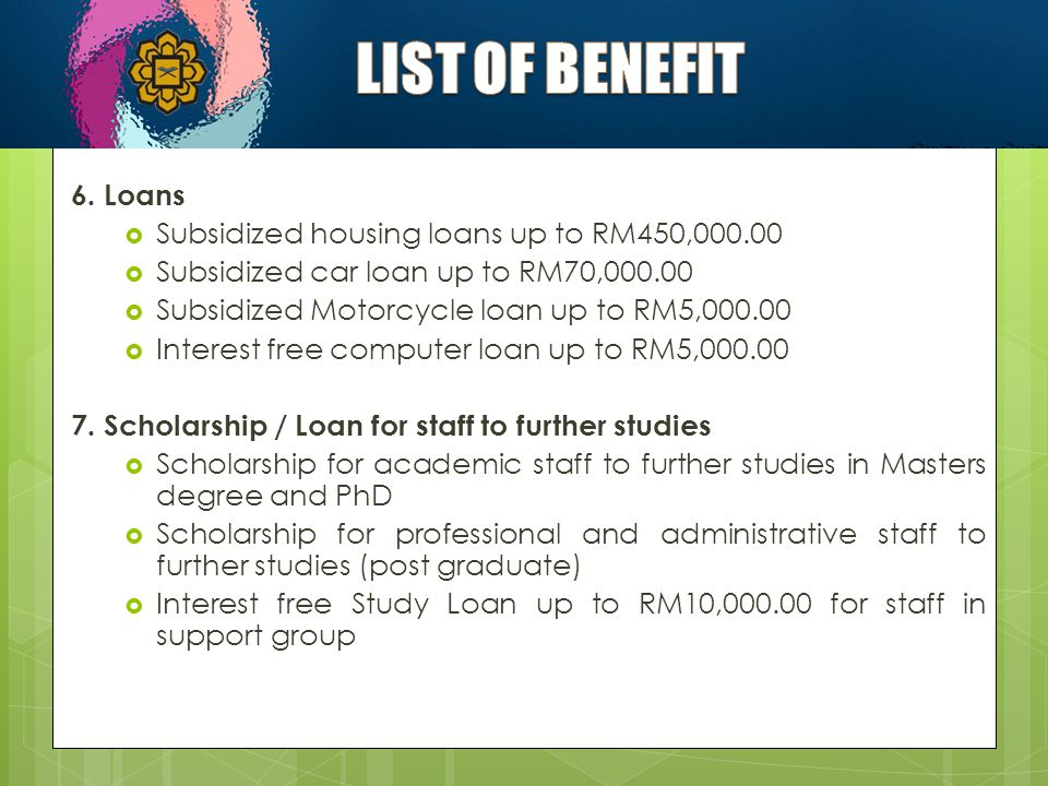 LIST OF BENEFIT 6. Loans Subsidized housing loans up to RM450,000.00