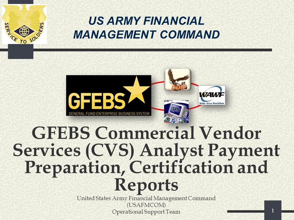 US ARMY FINANCIAL MANAGEMENT COMMAND. GFEBS Commercial Vendor Services (CVS) Analyst Payment Preparation, Certification and Reports.