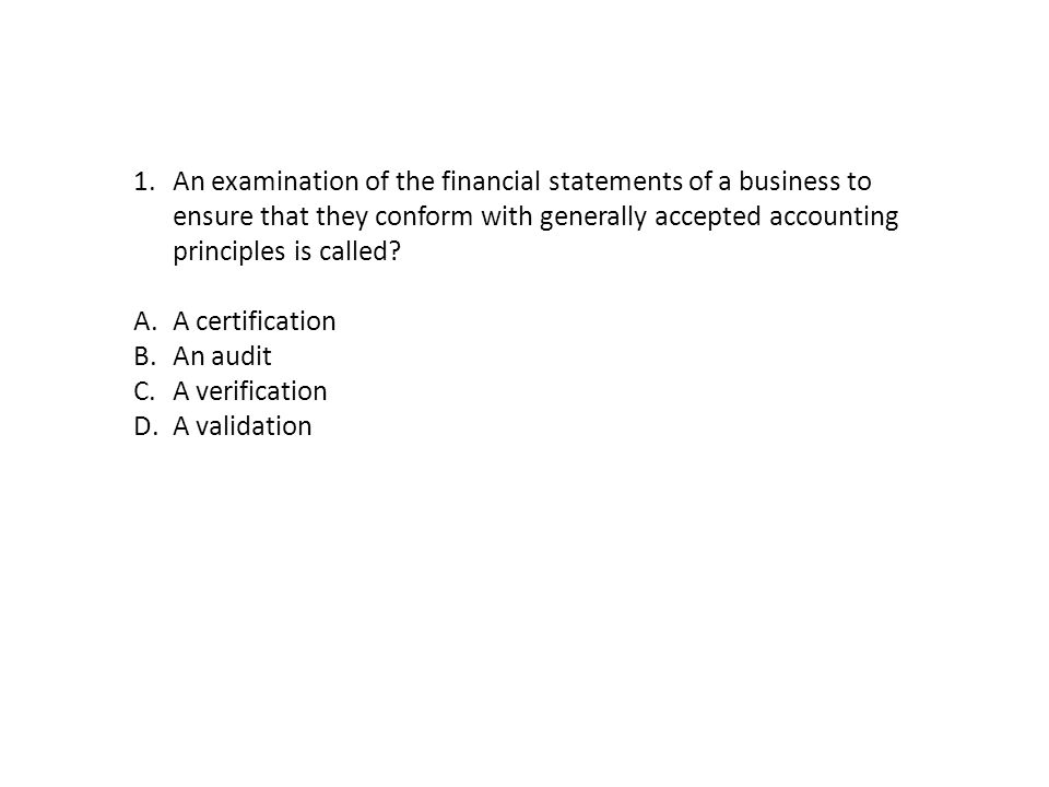 An examination of the financial statements of a business to ensure that they conform with generally accepted accounting principles is called