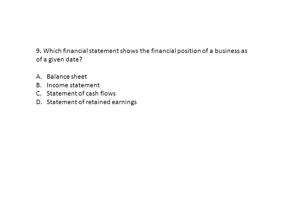 9. Which financial statement shows the financial position of a business as of a given date
