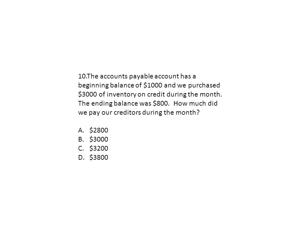 10.The accounts payable account has a beginning balance of $1000 and we purchased $3000 of inventory on credit during the month. The ending balance was $800. How much did we pay our creditors during the month