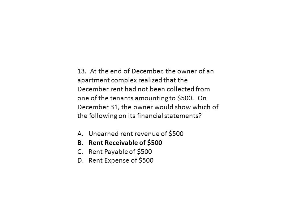 13. At the end of December, the owner of an apartment complex realized that the December rent had not been collected from one of the tenants amounting to $500. On December 31, the owner would show which of the following on its financial statements