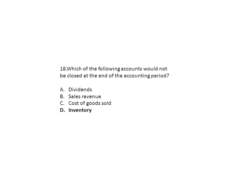 18.Which of the following accounts would not be closed at the end of the accounting period