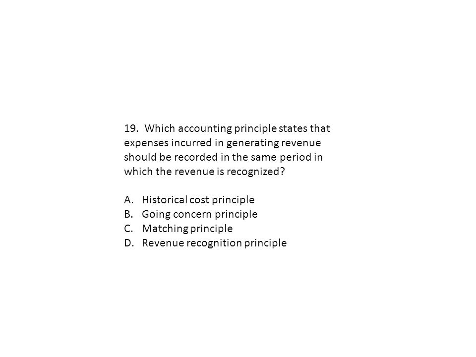 19. Which accounting principle states that expenses incurred in generating revenue should be recorded in the same period in which the revenue is recognized