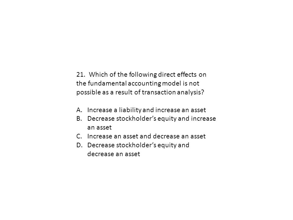 21. Which of the following direct effects on the fundamental accounting model is not possible as a result of transaction analysis