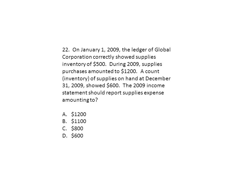 22. On January 1, 2009, the ledger of Global Corporation correctly showed supplies inventory of $500. During 2009, supplies purchases amounted to $1200. A count (inventory) of supplies on hand at December 31, 2009, showed $600. The 2009 income statement should report supplies expense amounting to