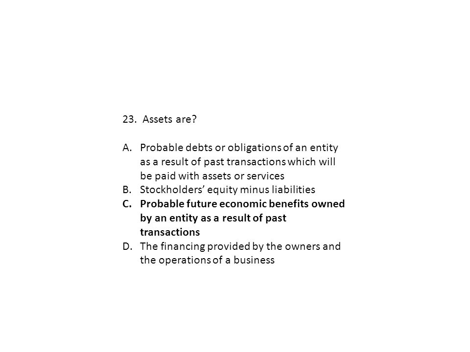 23. Assets are Probable debts or obligations of an entity as a result of past transactions which will be paid with assets or services.