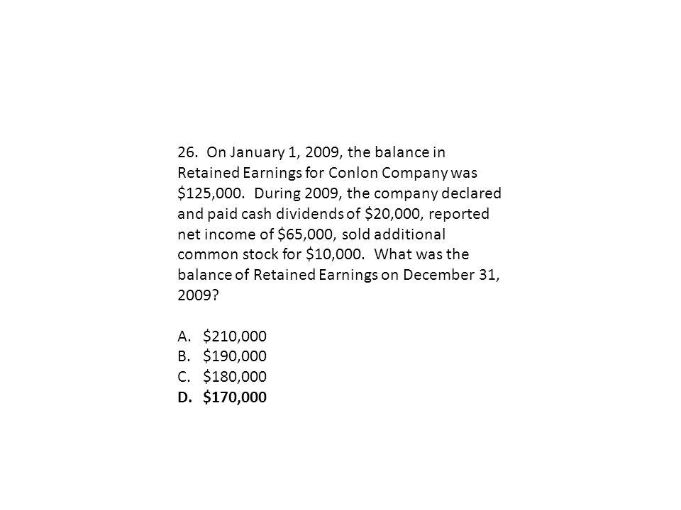 26. On January 1, 2009, the balance in Retained Earnings for Conlon Company was $125,000. During 2009, the company declared and paid cash dividends of $20,000, reported net income of $65,000, sold additional common stock for $10,000. What was the balance of Retained Earnings on December 31, 2009