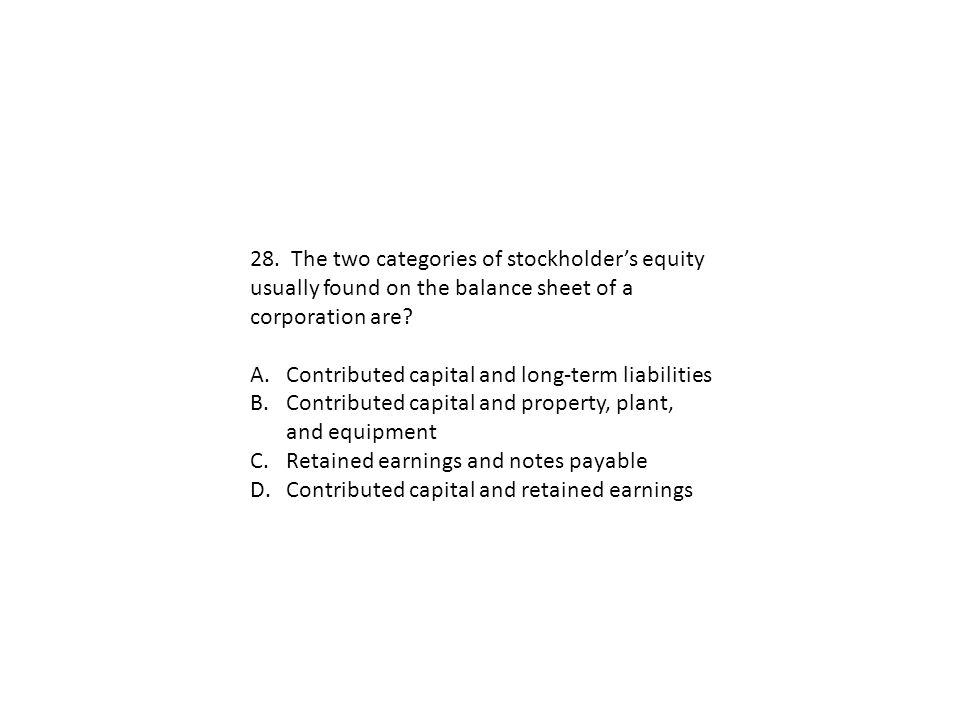 28. The two categories of stockholder's equity usually found on the balance sheet of a corporation are