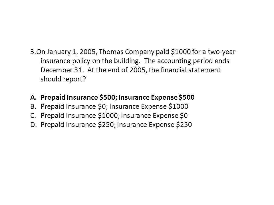 3.On January 1, 2005, Thomas Company paid $1000 for a two-year insurance policy on the building. The accounting period ends December 31. At the end of 2005, the financial statement should report