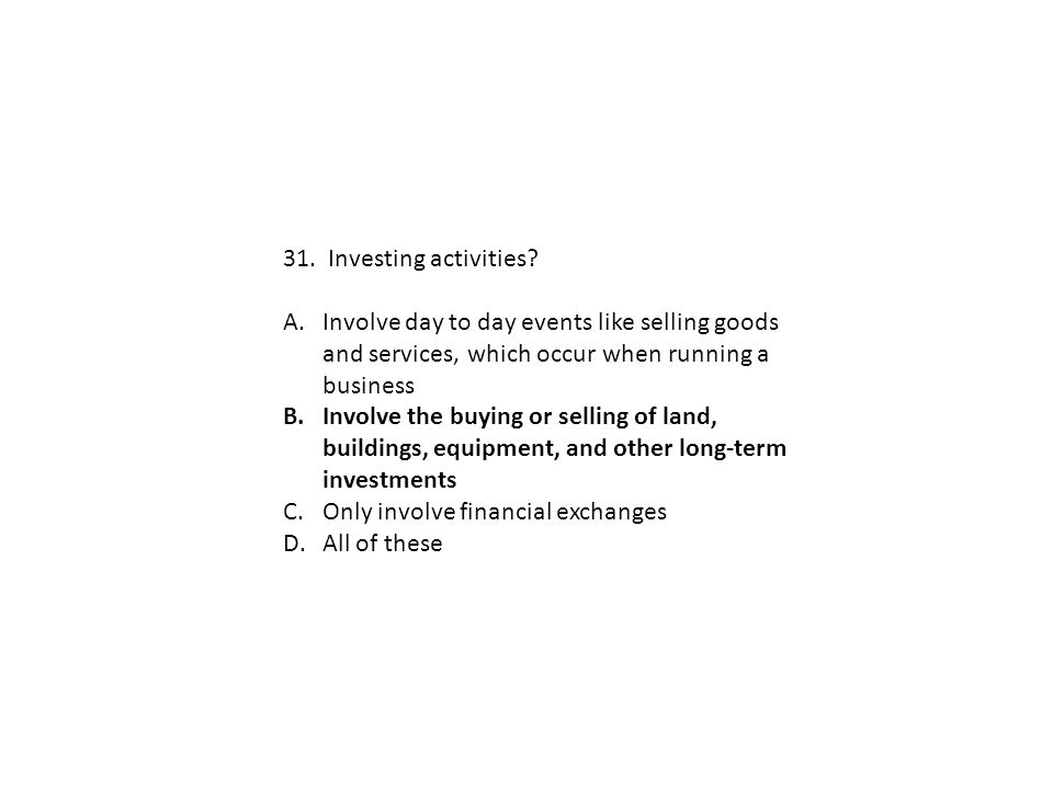 31. Investing activities Involve day to day events like selling goods and services, which occur when running a business.