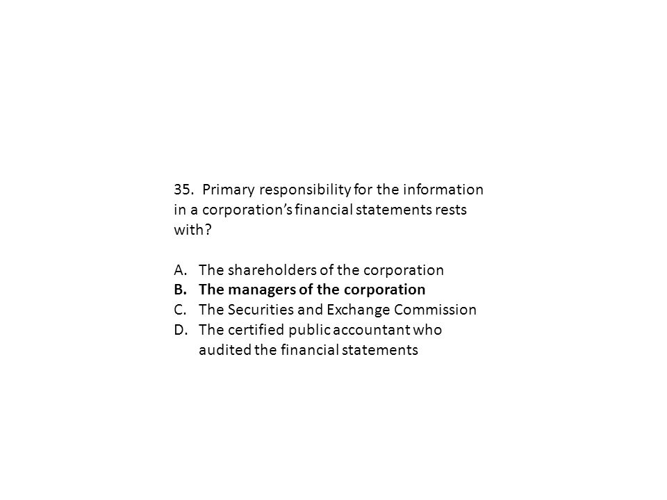 35. Primary responsibility for the information in a corporation's financial statements rests with