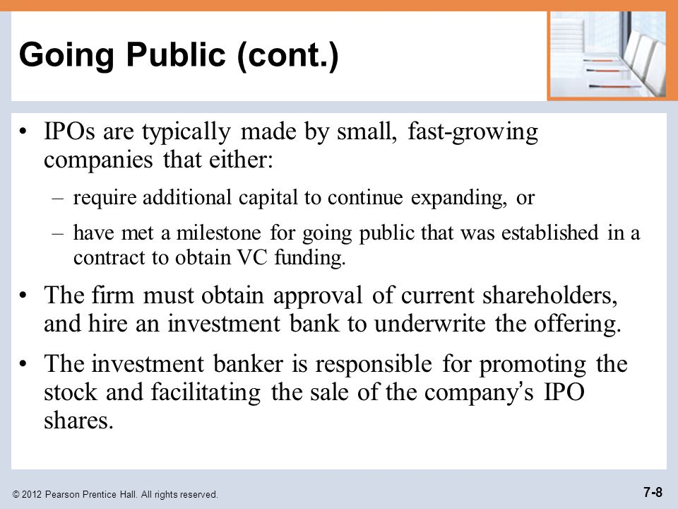 Going Public (cont.) IPOs are typically made by small, fast-growing companies that either: require additional capital to continue expanding, or.