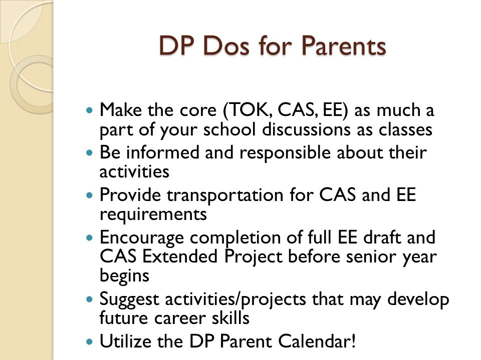 DP Dos for Parents Make the core (TOK, CAS, EE) as much a part of your school discussions as classes.