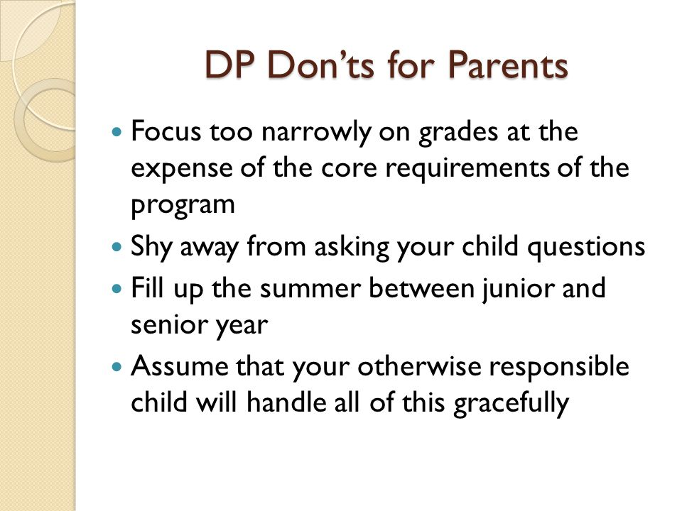 DP Don'ts for Parents Focus too narrowly on grades at the expense of the core requirements of the program.