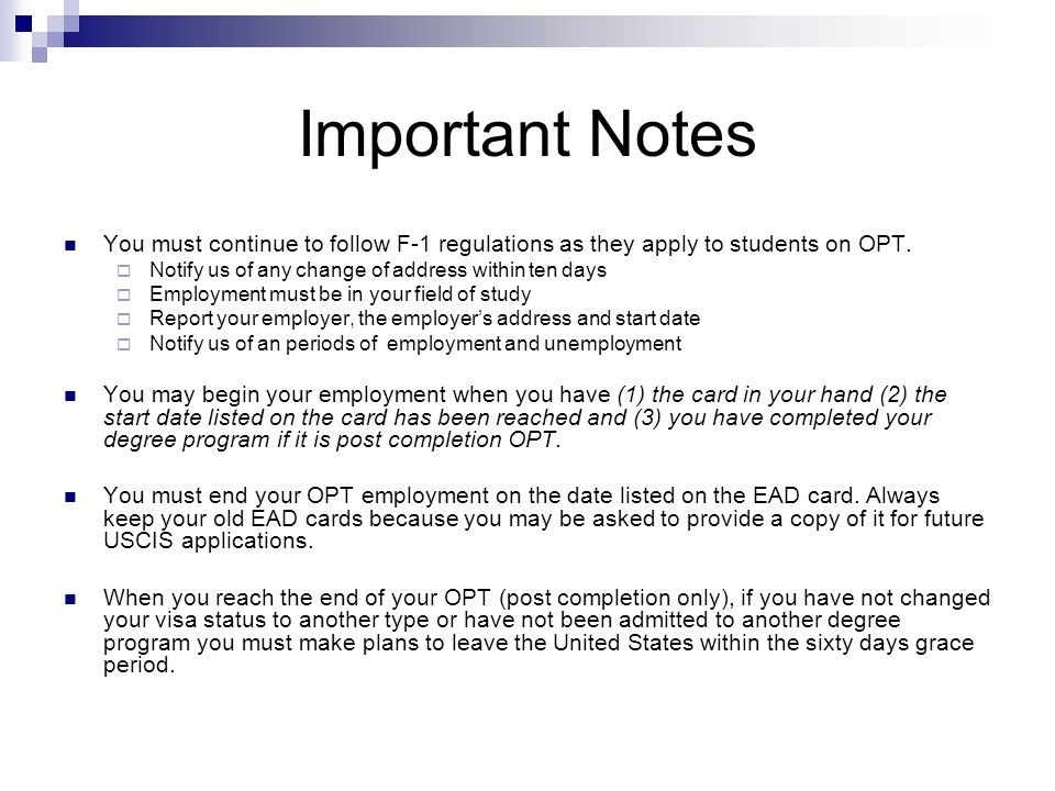Important Notes You must continue to follow F-1 regulations as they apply to students on OPT. Notify us of any change of address within ten days.