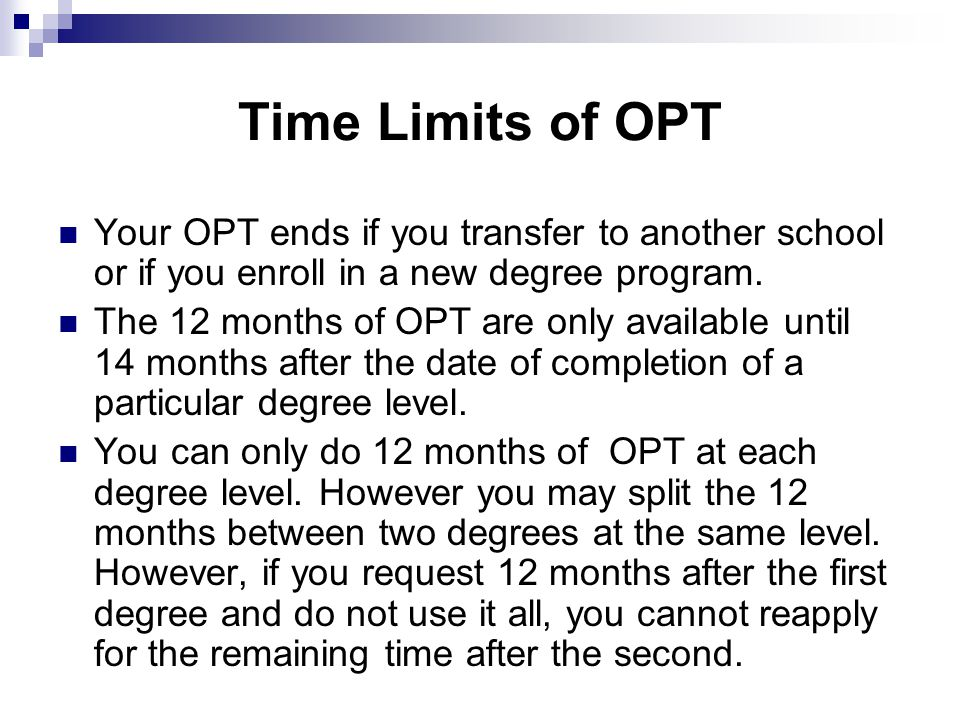 Time Limits of OPT Your OPT ends if you transfer to another school or if you enroll in a new degree program.