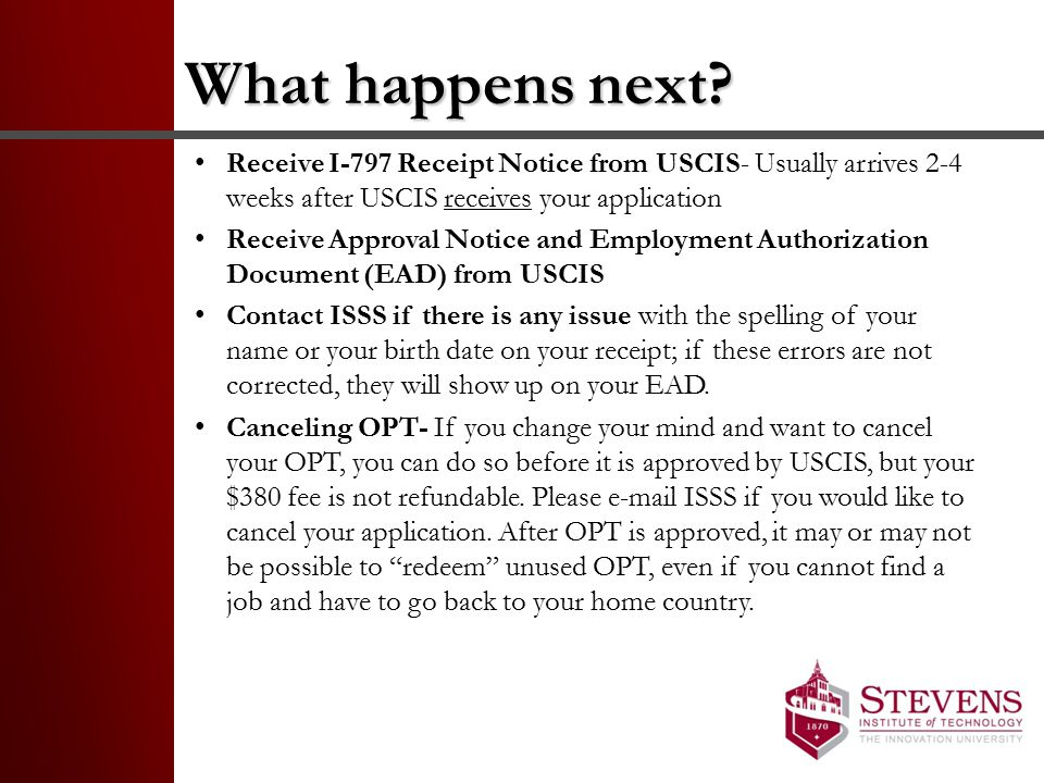 What happens next Receive I-797 Receipt Notice from USCIS- Usually arrives 2-4 weeks after USCIS receives your application.