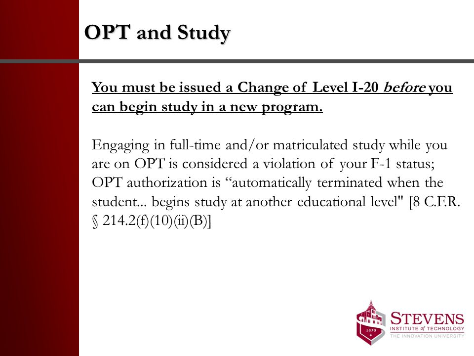 OPT and Study You must be issued a Change of Level I-20 before you can begin study in a new program.