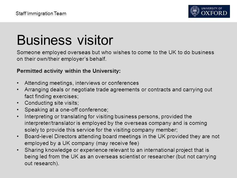 Business visitor Someone employed overseas but who wishes to come to the UK to do business on their own/their employer's behalf.