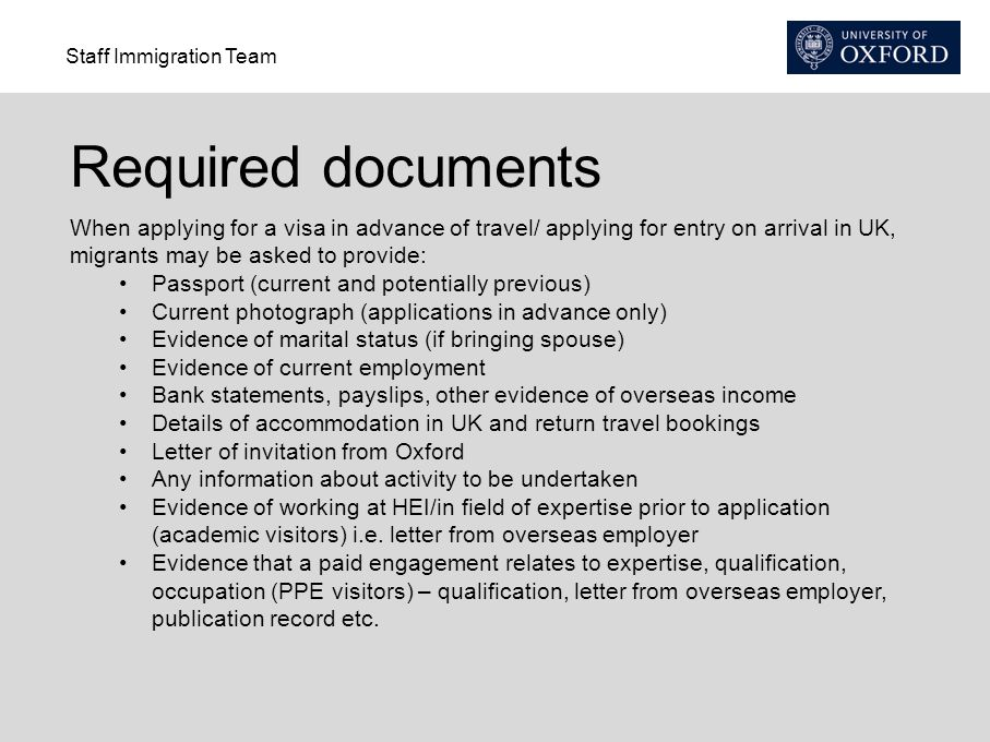 Required documents When applying for a visa in advance of travel/ applying for entry on arrival in UK, migrants may be asked to provide: