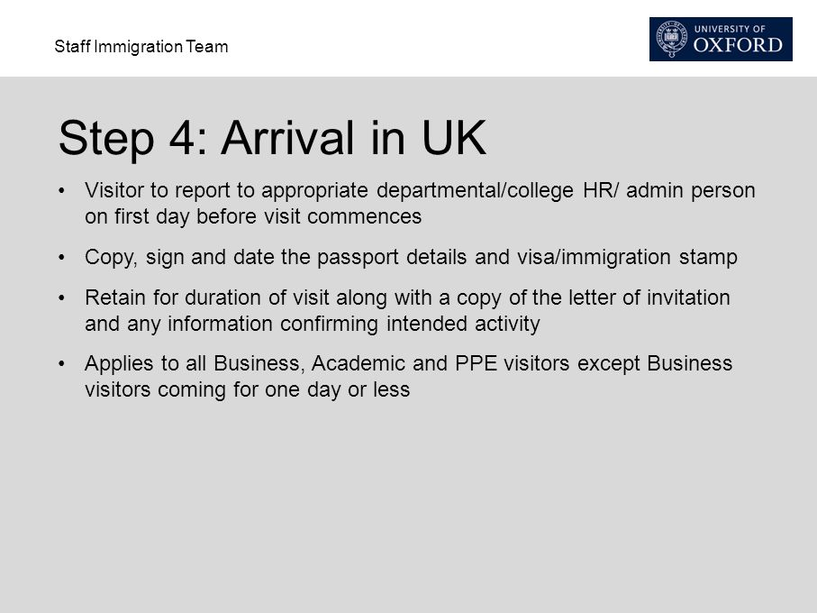 Step 4: Arrival in UK Visitor to report to appropriate departmental/college HR/ admin person on first day before visit commences.