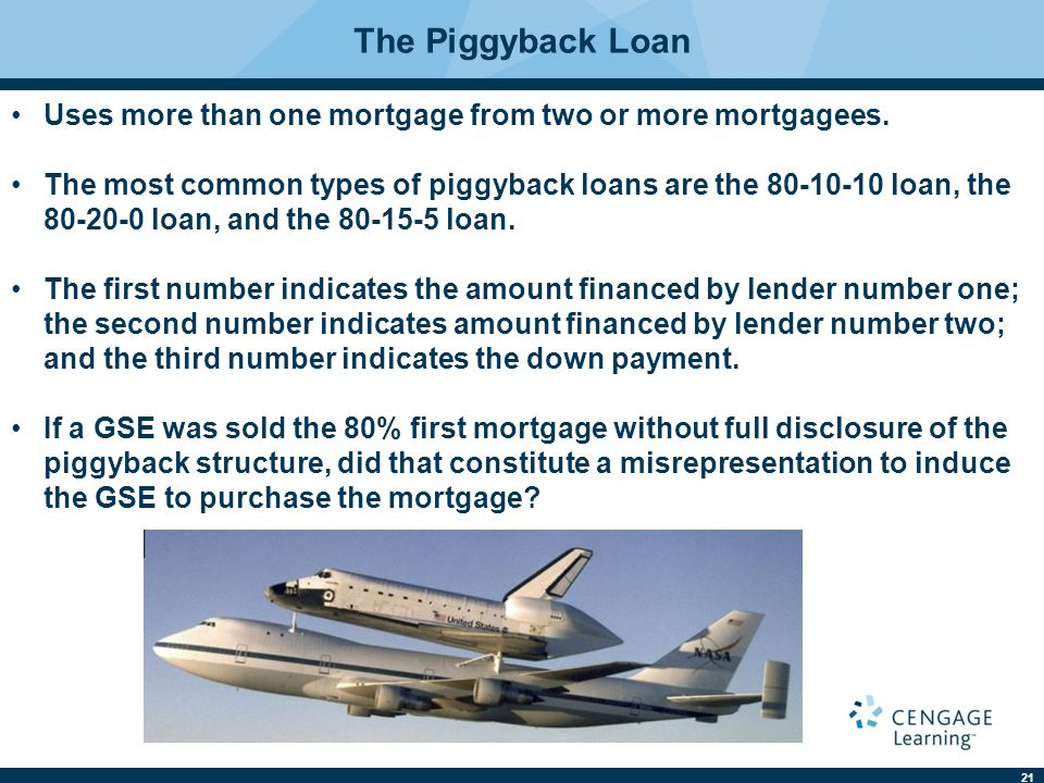 The Piggyback Loan Uses more than one mortgage from two or more mortgagees.
