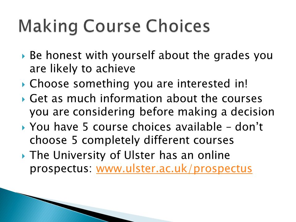 Making Course Choices Be honest with yourself about the grades you are likely to achieve. Choose something you are interested in!