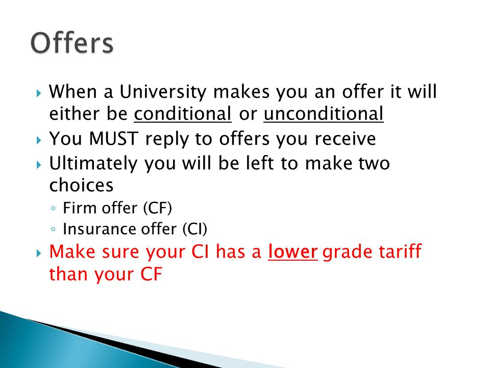 Offers When a University makes you an offer it will either be conditional or unconditional. You MUST reply to offers you receive.