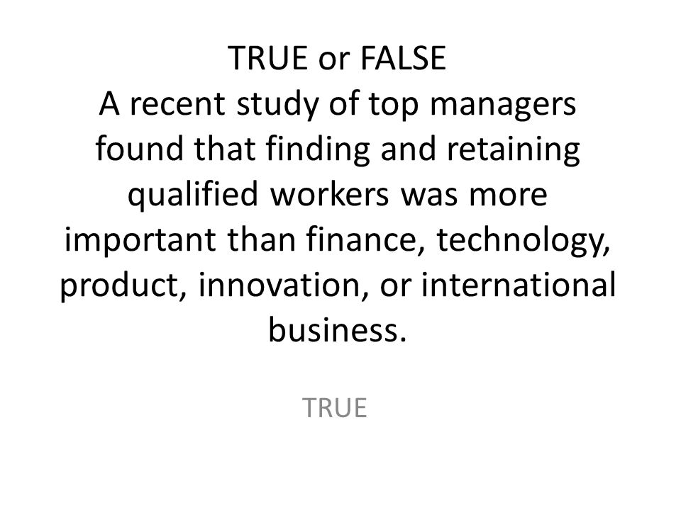 TRUE or FALSE A recent study of top managers found that finding and retaining qualified workers was more important than finance, technology, product, innovation, or international business.