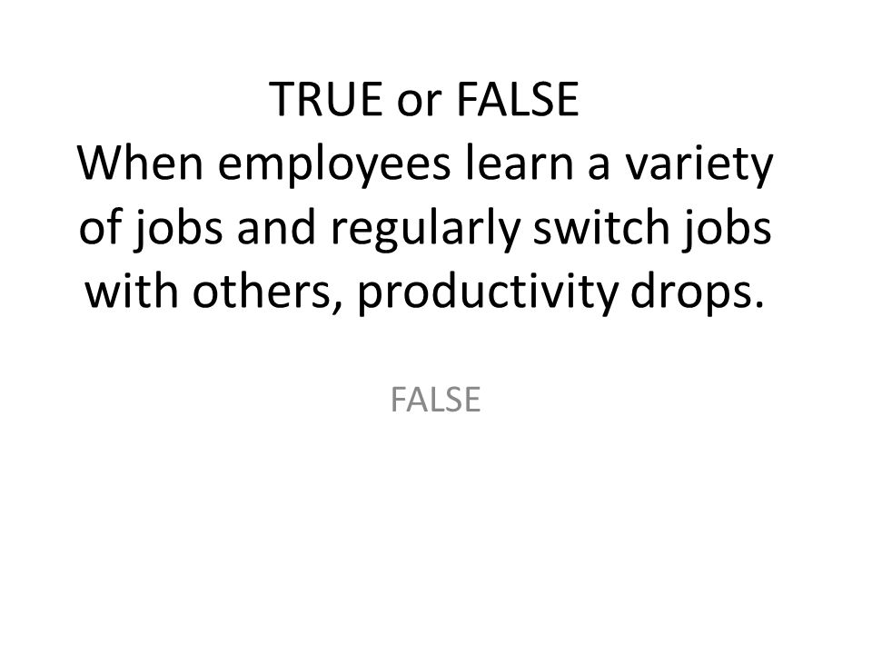 TRUE or FALSE When employees learn a variety of jobs and regularly switch jobs with others, productivity drops.