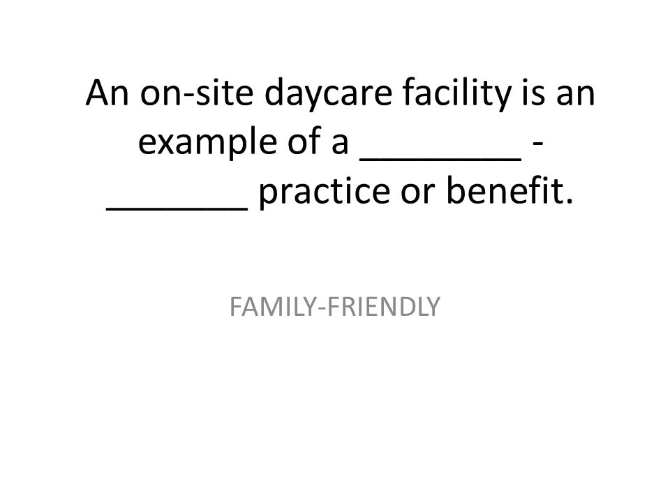 An on-site daycare facility is an example of a ________ - _______ practice or benefit.