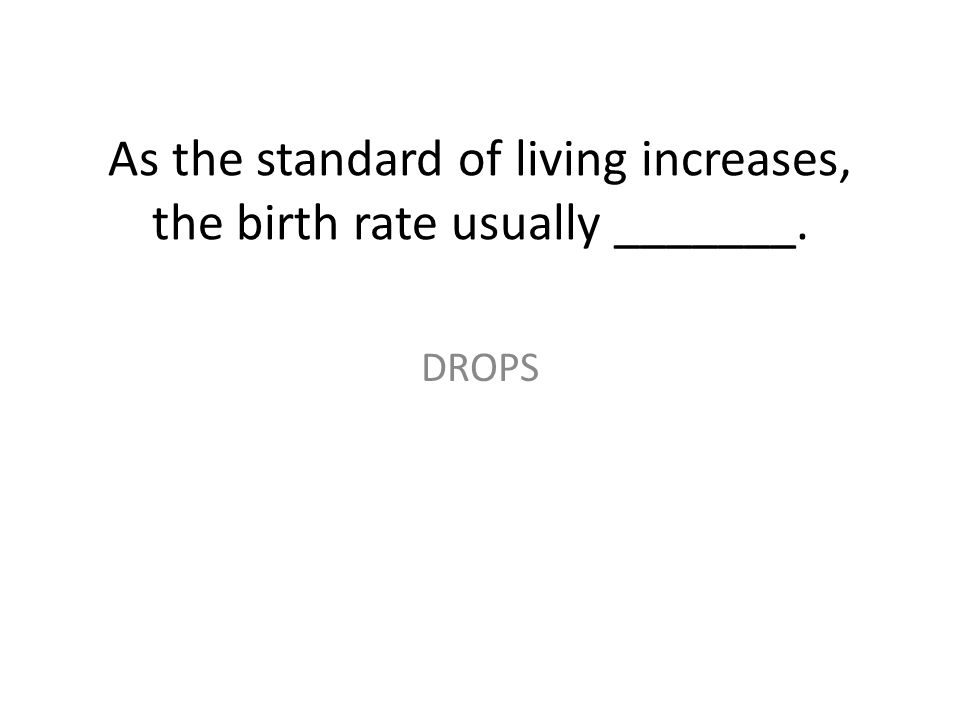 As the standard of living increases, the birth rate usually _______.