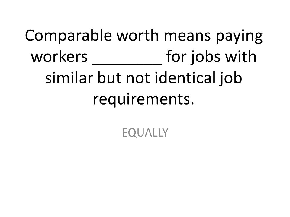 Comparable worth means paying workers ________ for jobs with similar but not identical job requirements.
