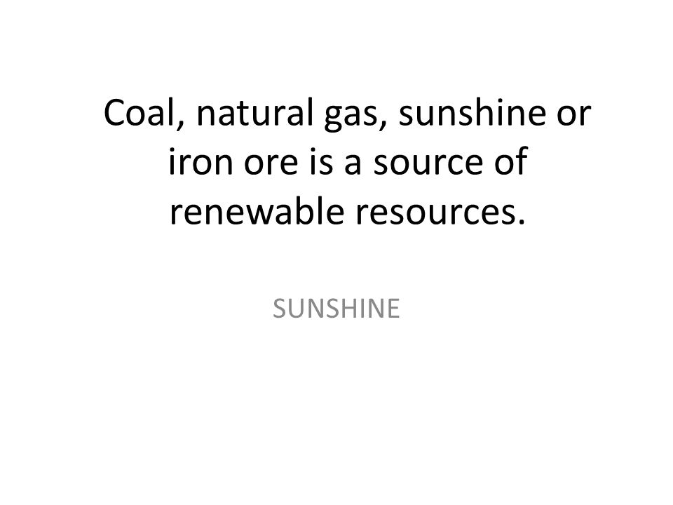 Coal, natural gas, sunshine or iron ore is a source of renewable resources.